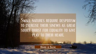 Small natures require despotism to exercise their sinews as great souls thirst for equality to give Honore de Balzac Quotes