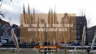 Take time for all things: great haste makes great waste. Benjamin Franklin Quotes