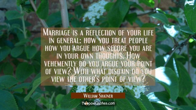 Marriage is a reflection of your life in general: how you treat people how you argue how secure you