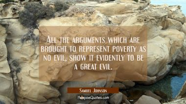 All the arguments which are brought to represent poverty as no evil show it evidently to be a great