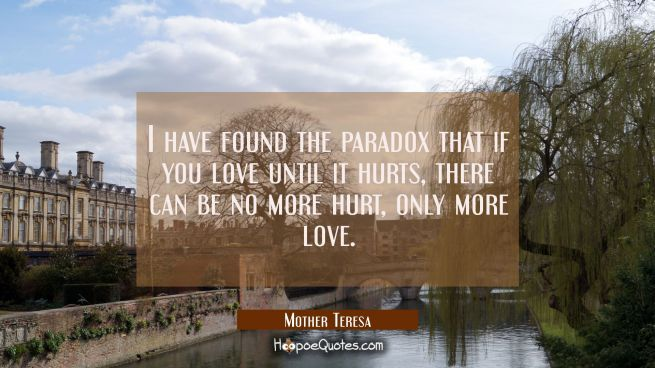 I have found the paradox that if you love until it hurts there can be no more hurt only more love.