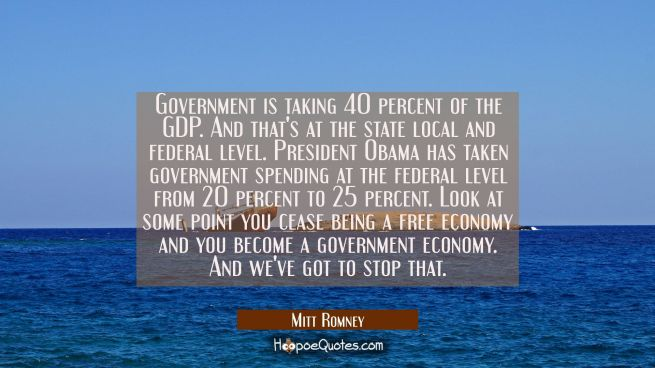 Government is taking 40 percent of the GDP. And that's at the state local and federal level. Presid