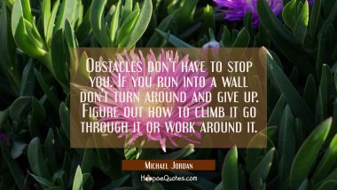 Obstacles don't have to stop you. If you run into a wall don't turn around and give up. Figure out