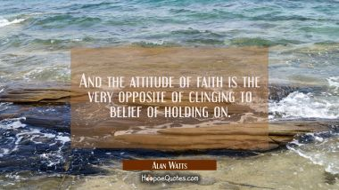 And the attitude of faith is the very opposite of clinging to belief of holding on. Alan Watts Quotes