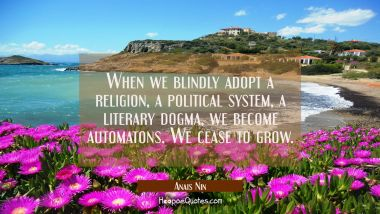When we blindly adopt a religion a political system a literary dogma we become automatons. We cease