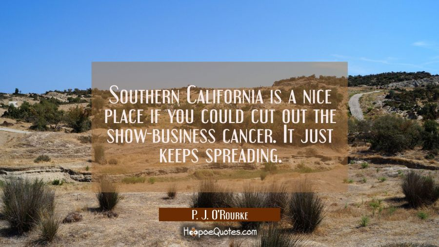 Southern California is a nice place if you could cut out the show-business cancer. It just keeps sp P. J. O'Rourke Quotes