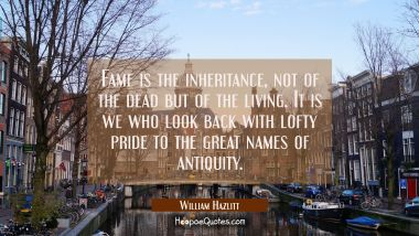Fame is the inheritance not of the dead but of the living. It is we who look back with lofty pride William Hazlitt Quotes