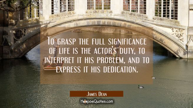 To grasp the full significance of life is the actor's duty, to interpret it his problem, and to exp