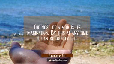 The nose of a mob is its imagination. By this at any time it can be quietly led.