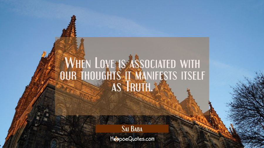 When Love is associated with our thoughts it manifests itself as Truth. Sai Baba Quotes