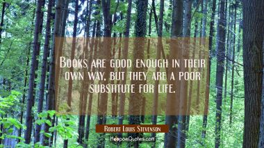 Books are good enough in their own way but they are a poor substitute for life.