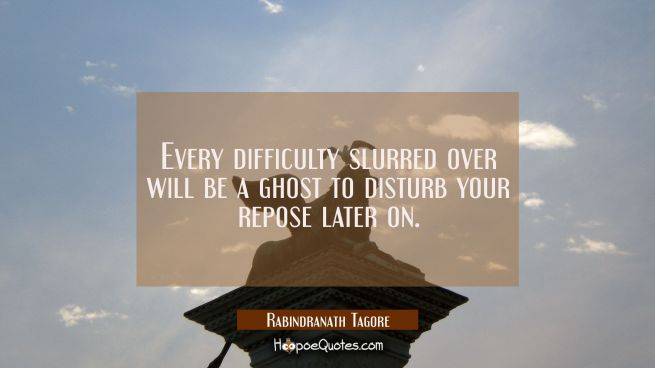 Every difficulty slurred over will be a ghost to disturb your repose later on.