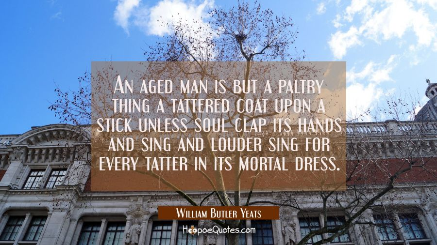 An aged man is but a paltry thing a tattered coat upon a stick unless soul clap its hands and sing William Butler Yeats Quotes