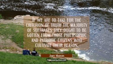 If we are to take for the criterion of truth the majority of suffrages they ought to be gotten from