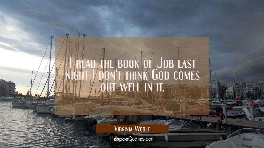I read the book of Job last night I don't think God comes out well in it. Virginia Woolf Quotes