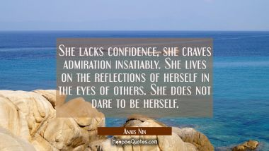 She lacks confidence, she craves admiration insatiably. She lives on the reflections of herself in the eyes of others. She does not dare to be herself. Anais Nin Quotes