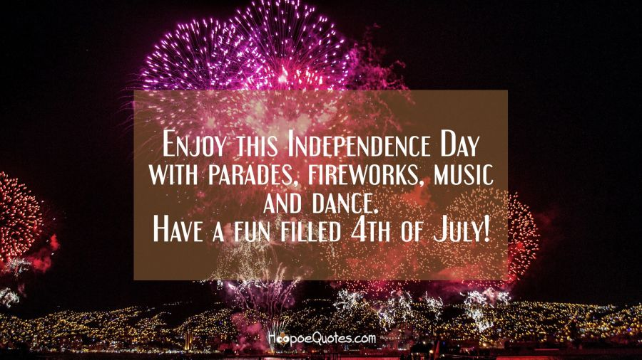 Enjoy this Independence Day with parades, fireworks, music and dance. Have a fun filled 4th of July! Independence Day Quotes