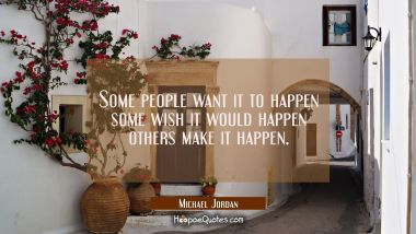 Some people want it to happen some wish it would happen others make it happen.