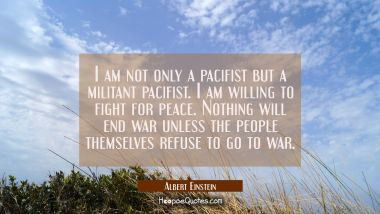 I am not only a pacifist but a militant pacifist. I am willing to fight for peace. Nothing will end Albert Einstein Quotes