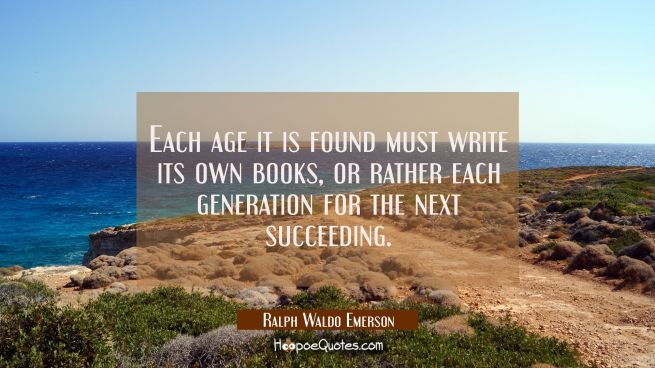 Each age it is found must write its own books, or rather each generation for the next succeeding.