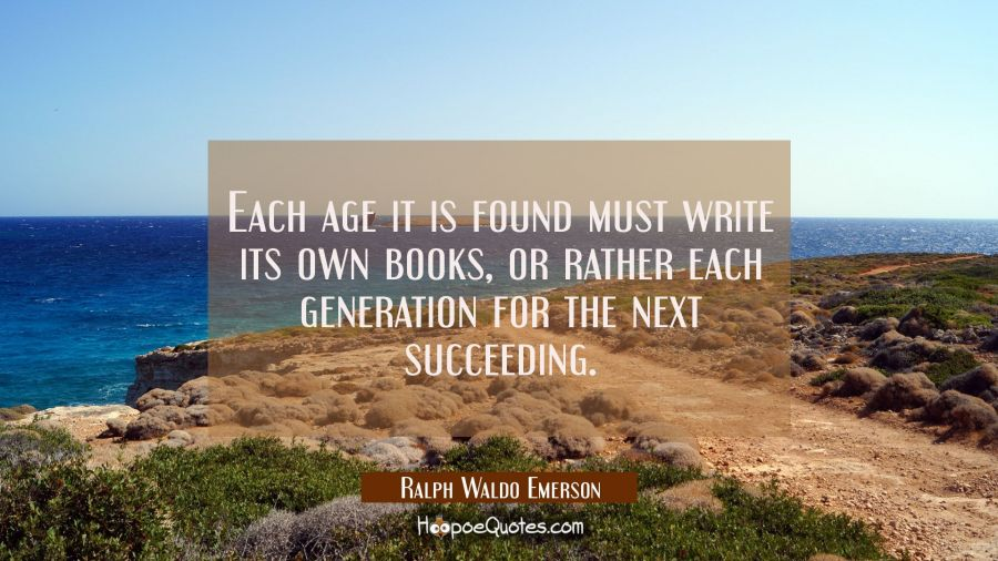 Each age it is found must write its own books, or rather each generation for the next succeeding. Ralph Waldo Emerson Quotes