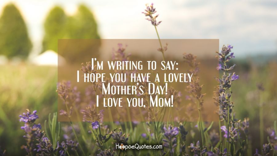 I'm writing to say: I hope you have a lovely Mother's Day! I love you, Mom! Mother's Day Quotes