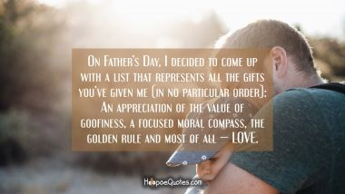 On Father's Day, I decided to come up with a list that represents all the gifts you've given me (in no particular order): An appreciation of the value of goofiness, a focused moral compass, the golden rule and most of all — LOVE. Father's Day Quotes