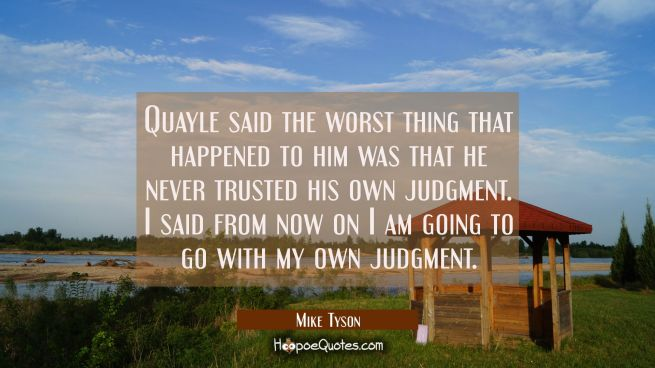 Quayle said the worst thing that happened to him was that he never trusted his own judgment. I said