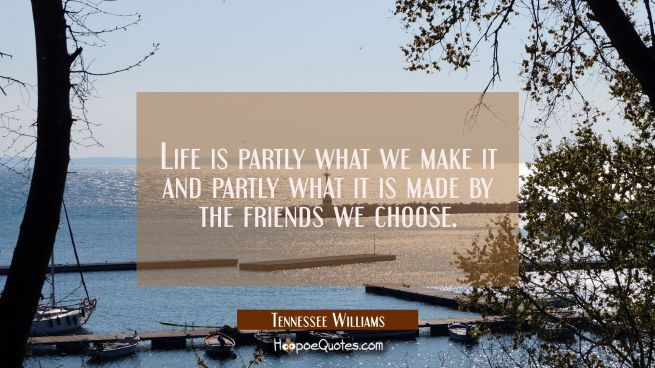 Life is partly what we make it and partly what it is made by the friends we choose.