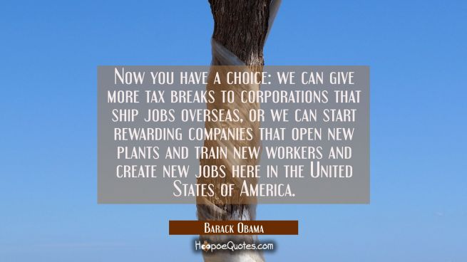 Now you have a choice: we can give more tax breaks to corporations that ship jobs overseas or we ca