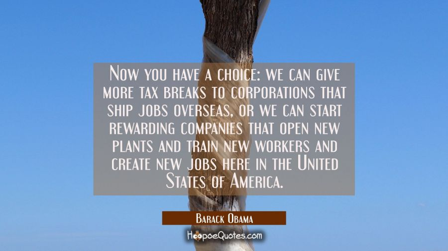 Now you have a choice: we can give more tax breaks to corporations that ship jobs overseas or we ca Barack Obama Quotes