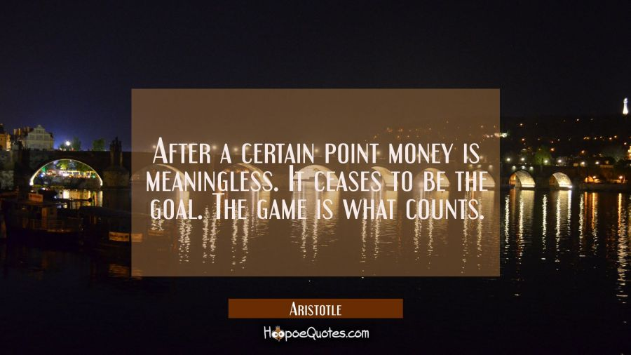After a certain point money is meaningless. It ceases to be the goal. The game is what counts. Aristotle Quotes