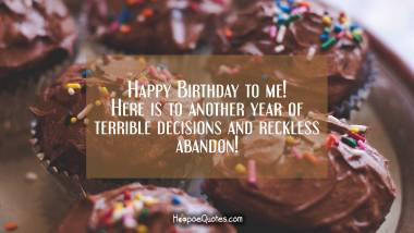 Happy Birthday to me! Here is to another year of terrible decisions and reckless abandon! Birthday Quotes
