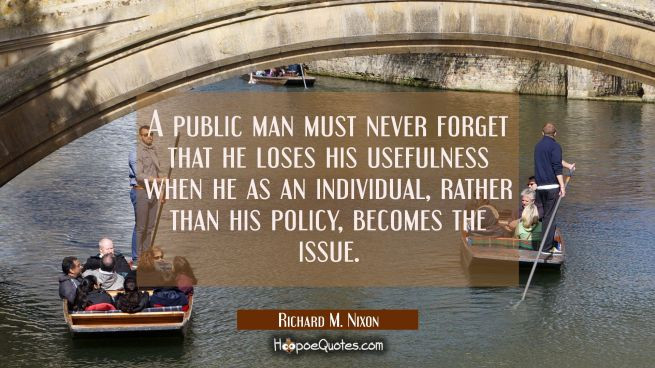 A public man must never forget that he loses his usefulness when he as an individual rather than hi