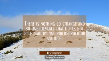 There is nothing so strange and so unbelievable that it has not been said by one philosopher or ano