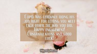 Cupid was certainly doing his job right for letting you meet each other the way you did. Happy engagement! Congratulations and good luck! Engagement Quotes