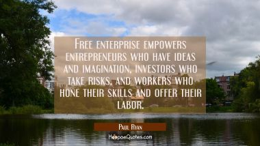 Free enterprise empowers entrepreneurs who have ideas and imagination investors who take risks and