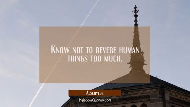 Know not to revere human things too much.