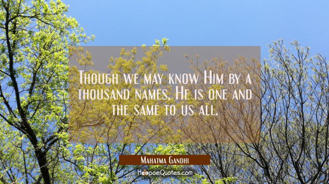 Though we may know Him by a thousand names He is one and the same to us all.