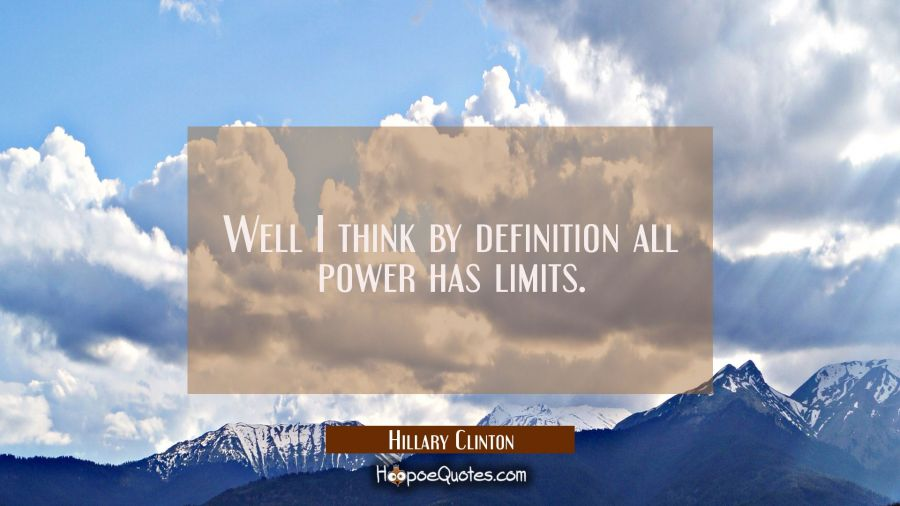 Well I think by definition all power has limits. Hillary Clinton Quotes