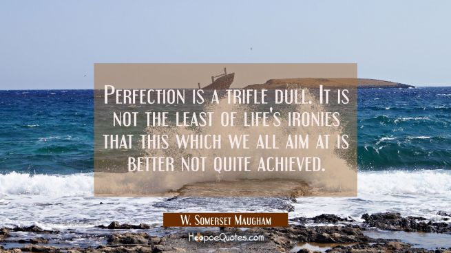 Perfection is a trifle dull. It is not the least of life's ironies that this which we all aim at is