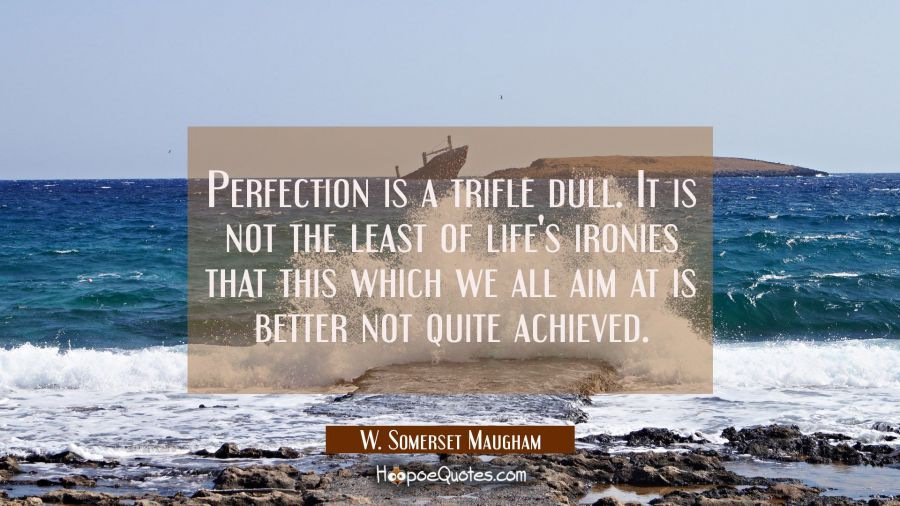 Perfection is a trifle dull. It is not the least of life's ironies that this which we all aim at is W. Somerset Maugham Quotes
