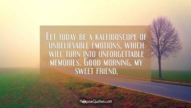 Let today be a kaleidoscope of unbelievable emotions, which will turn into unforgettable memories. Good morning, my sweet friend. Good Morning Quotes
