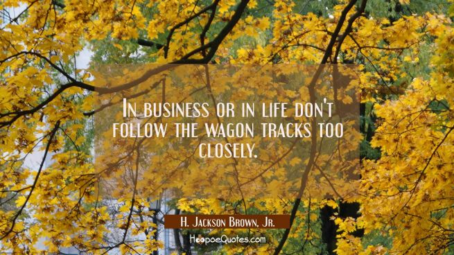 In business or in life don't follow the wagon tracks too closely.