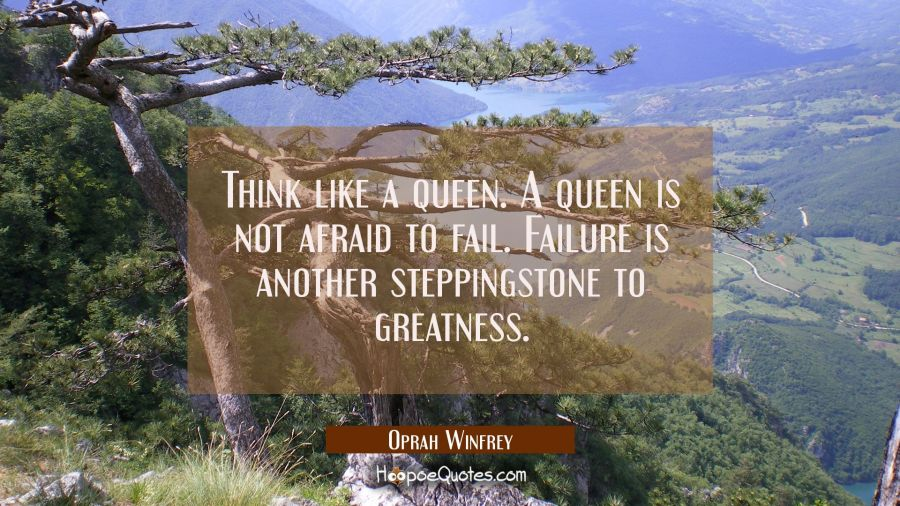 Think like a queen. A queen is not afraid to fail. Failure is another steppingstone to greatness. Oprah Winfrey Quotes