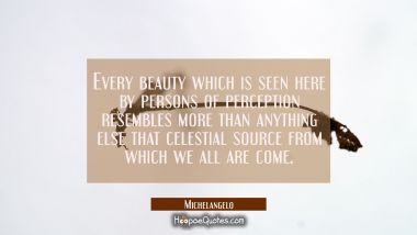 Every beauty which is seen here by persons of perception resembles more than anything else that cel Michelangelo Quotes