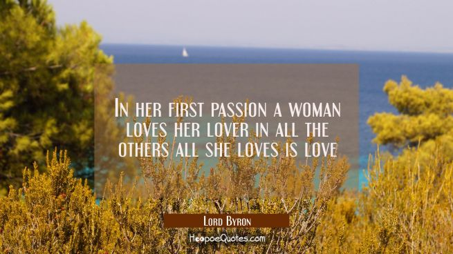 In her first passion a woman loves her lover in all the others all she loves is love