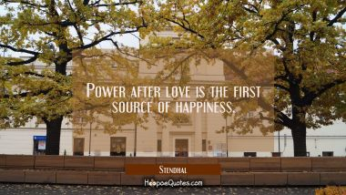 Power after love is the first source of happiness.
