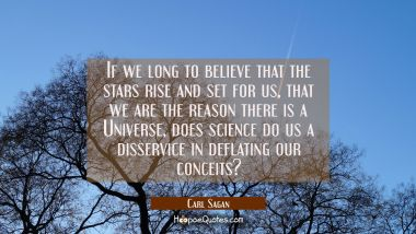 If we long to believe that the stars rise and set for us that we are the reason there is a Universe