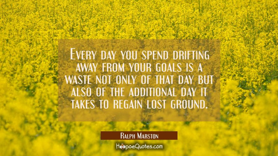 Every day you spend drifting away from your goals is a waste not only of that day but also of the a Ralph Marston Quotes